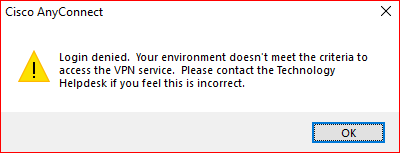 "Example of the error: ""Login denied. Your environment doesn't meet the criteria to access the VPN service. Please contact the Technology Helpdesk if you feel this is incorrect."""